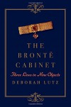 The Brontë Cabinet: Three Lives in Nine Objects - Deborah Lutz