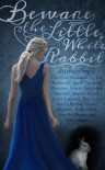 Beware the Little White Rabbit - Charlotte Bennardo, C. Lee McKenzie, David Turnbull, Christine Norris, Jacqueline Horsfall, Medeia Sharif, Laura Lascarso, Tom Luke, Jessica Bayliss, Crystal Schubert, Holly Odell, Jennifer Moore, Liam Hogan, Shannon Delany, Judith Graves