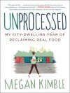 Unprocessed: My Busy, Broke, City-Dwelling Year of Reclaiming Food - Megan Kimble