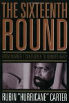 The Sixteenth Round: From Number 1 Contender to Number 45472 - Rubin Carter