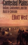 The Contested Plains: Indians, Goldseekers, & the Rush to Colorado - Elliott West