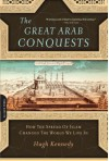 The Great Arab Conquests: How the Spread of Islam Changed the World We Live In - Hugh Kennedy