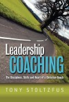 Leadership Coaching: The Disciplines, Skills, and Heart of a Christian Coach - Tony Stoltzfus
