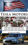 Tesla Motors: How Elon Musk and Company Made Electric Cars Cool, and Sparked the Next Tech Revolution - Charles Morris