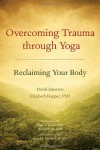 Overcoming Trauma through Yoga: Reclaiming Your Body - David Emerson, Elizabeth Hopper, Peter A. Levine, Stephen Cope, Bessel A. van der Kolk