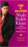 King of Bollywood: Shah Rukh Khan and the Seductive World of Indian Cinema - Anupama Chopra