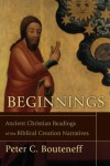 Beginnings: Ancient Christian Readings of the Biblical Creation Narratives - Peter C. Bouteneff