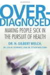 Overdiagnosed: Making People Sick in the Pursuit of Health - H. Gilbert Welch, Lisa M. Schwartz, Steven Woloshin, Lisa Schwartz, Steve Woloshin