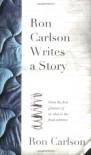 Ron Carlson Writes a Story - Ron Carlson