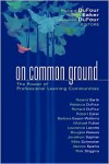 On Common Ground: The Power of Professional Learning Communities - Barbara Eason-Watkins, Richard DuFour, Robert E. Eaker, Roland Barth, Michael G. Fullan, Lawrence Lezotte, Dennis Sparks, Rick Stiggins, Jonathon Saphier, Mike Schmoker, Douglas Reeves