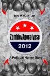 Zombie Apocalypse 2012: A Political Horror Story - Ian  McClellan