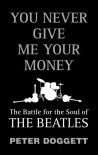 You Never Give Me Your Money: The Battle For The Soul Of The Beatles - Peter Doggett