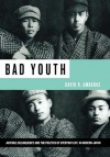 Bad Youth: Juvenile Delinquency and the Politics of Everyday Life in Modern Japan - David R. Ambaras