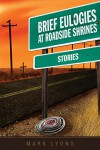 Brief Eulogies at Roadside Shrines - Mark Lyons