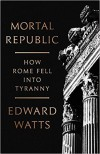 Mortal Republic: How Rome Fell into Tyranny  - Edward J. Watts