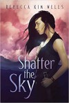 Shatter the Sky - Rebecca Kim Wells