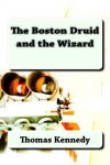 The Boston Druid and the Wizard - Thomas Kennedy