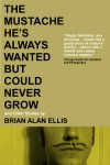 The Mustache He's Always Wanted but Could Never Grow: And Other Stories - Brian Alan Ellis