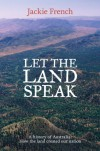 Let the Land Speak: A history of Australia - how the land created our nation - Jackie French