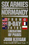 Six Armies in Normandy: From D-Day to the Liberation of Paris June 6th-August 5th, 1944 - John Keegan