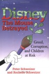 Disney: The Mouse Betrayed: Greed, Corruption and Children at Risk - Peter Schweizer