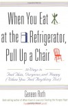 When You Eat at the Refrigerator, Pull Up a Chair: 50 Ways to Feel Thin, Gorgeous, and Happy {When You Feel Anything But} - Geneen Roth, Anne Lamott