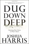 Dug Down Deep: Unearthing What I Believe and Why It Matters - Joshua Harris