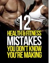 12 Health and Fitness Mistakes You Don't Know You're Making (The Build Healthy Muscle Series) - Inc. Waterbury Publishers
