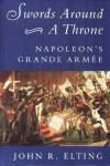 Swords Around A Throne: Napoleon's Grande Armee - John R. Elting