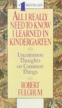 All I Really Need To Know I Learned In Kindergarten: Uncommon Thoughts On Common Things - Robert Fulghum