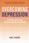 Overcoming Depression: A Self-Help Guide Using Cognitive Behavioral Techniques - Paul Gilbert
