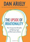 The Upside of Irrationality: The Unexpected Benefits of Defying Logic at Work and at Home - Dan Ariely