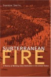 Subterranean Fire: A History of Working-Class Radicalism in the United States - Sharon Smith