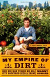 My Empire of Dirt: How One Man Turned His Big-City Backyard into a Farm - Manny Howard