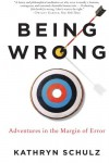 Being Wrong: Adventures in the Margin of Error - Kathryn Schulz