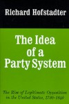 The Idea of a Party System: The Rise of Legitimate Opposition in the United States 1780-1840 - Richard Hofstadter