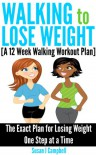 Walking to Lose Weight [A 12 Week Walking Workout Plan] - The Exact Plan for Losing Weight One Step at a Time - Susan J Campbell