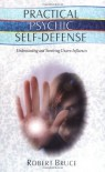 Practical Psychic Self-Defense: Understanding and Surviving Unseen Influences - Robert Bruce