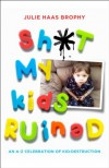 Sh*t My Kids Ruined: An A-Z Celebration of Kid-Destruction - Julie Haas Brophy