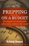 Prepping on a Budget -  the frugal survival guide when time matters the most! - George Shepherd