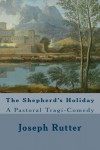 The Shepherd's Holiday: A Pastoral Tragi-Comedy - Joseph Rutter