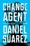 Change Agent: A Novel - Daniel Suarez