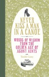 Never Kiss a Man in a Canoe: Words of Wisdom from the Golden Age of Agony Aunts - Tanith Carey