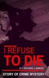 Mystery: Crime Mystery: I refuse to die (Thriller Suspense  Crime Murder psychology Fiction) (police procedurals Short story) - Richard J. Garcia