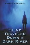 Blind Traveler Down a Dark River - Robert P. Bennett
