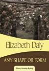 Any Shape or Form: Henry Gamadge #9 - Elizabeth Daly