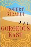 Gorgeous East: A Novel - Robert Girardi