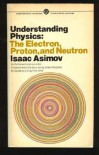 Understanding Physics: Volume 3: Electron, Proton, and Neutron (Understanding Physics) - Isaac Asimov