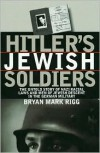 Hitler's Jewish Soldiers: The Untold Story of Nazi Racial Laws and Men of Jewish Descent in the German Military - Bryan Mark Rigg