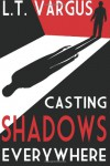 Casting Shadows Everywhere - L.T. Vargus